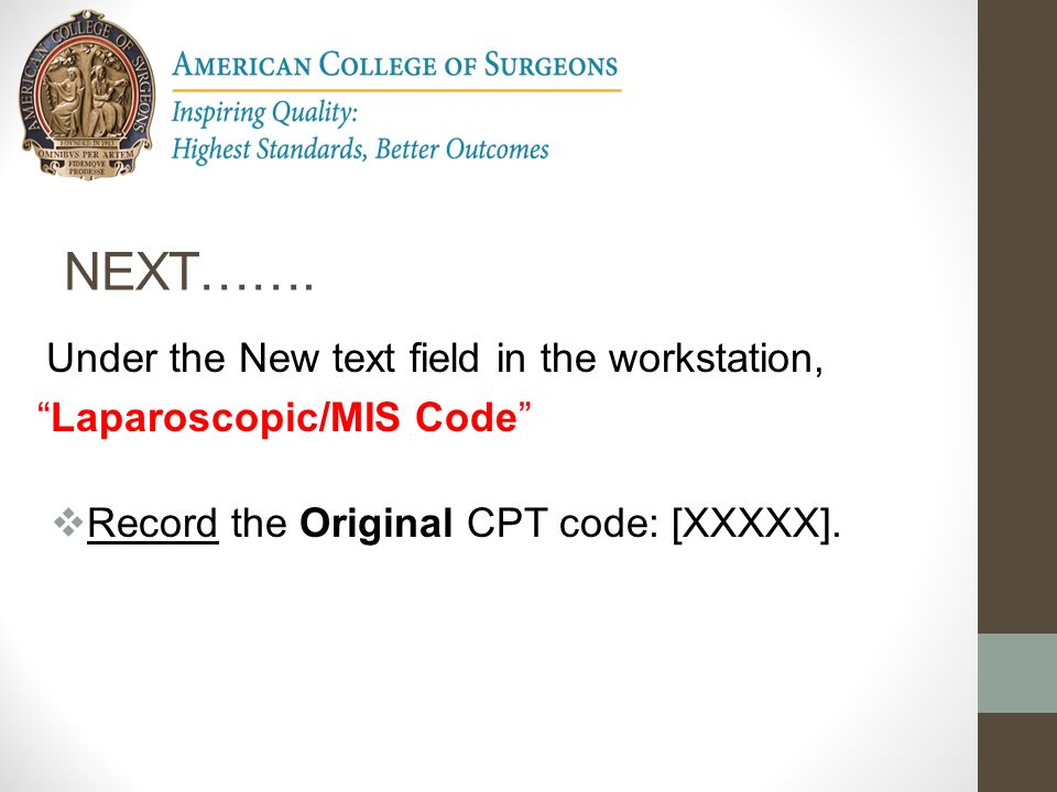 NEXT……. Laparoscopic/MIS Code Record the Original CPT code: [XXXXX].